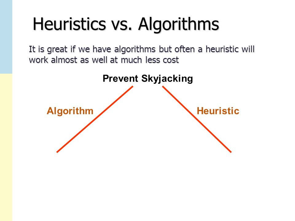 Heuristics vs. Algorithms It is great if we have algorithms but often a heuristic will work almost as well at much less cost Prevent Skyjacking Algori