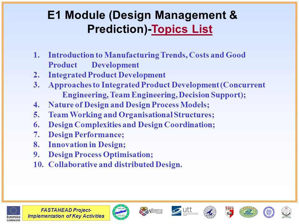 FASTAHEAD Project- Implementation of Key Activities E1 Module (Design Management & Prediction)-Topics List 1.Introduction to Manufacturing Trends, Costs and Good Product Development 2.Integrated Product Development 3.Approaches to Integrated Product Development (Concurrent Engineering, Team Engineering, Decision Support); 4.Nature of Design and Design Process Models; 5.Team Working and Organisational Structures; 6.Design Complexities and Design Coordination; 7.Design Performance; 8.Innovation in Design; 9.Design Process Optimisation; 10.Collaborative and distributed Design.