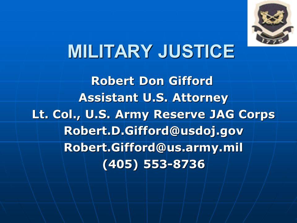 MILITARY JUSTICE Robert Don Gifford Robert Don Gifford Assistant U.S. Attorney Lt. Col., U.S. Army Reserve JAG Corps Robert.D.Gifford@usdoj.govRobert.