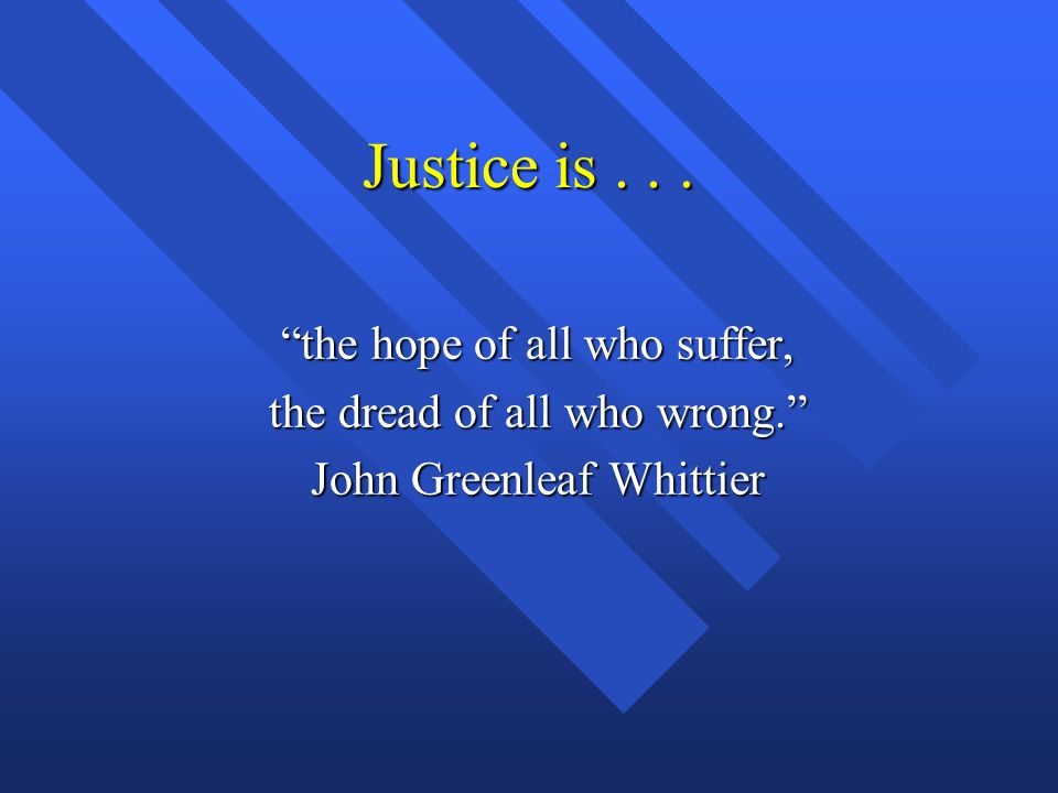 """Justice is... """"the hope of all who suffer, the dread of all who wrong."""" John Greenleaf Whittier"""
