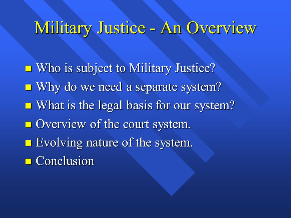 Military Justice - An Overview n Who is subject to Military Justice? n Why do we need a separate system? n What is the legal basis for our system? n O