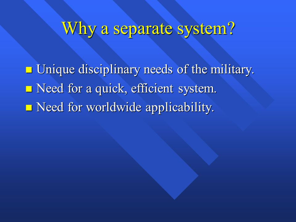 Why a separate system? n Unique disciplinary needs of the military. n Need for a quick, efficient system. n Need for worldwide applicability.