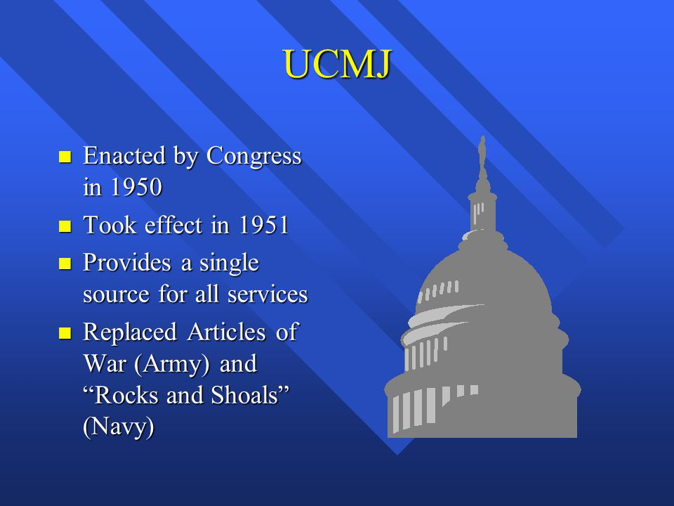 """UCMJ n Enacted by Congress in 1950 n Took effect in 1951 n Provides a single source for all services n Replaced Articles of War (Army) and """"Rocks and"""