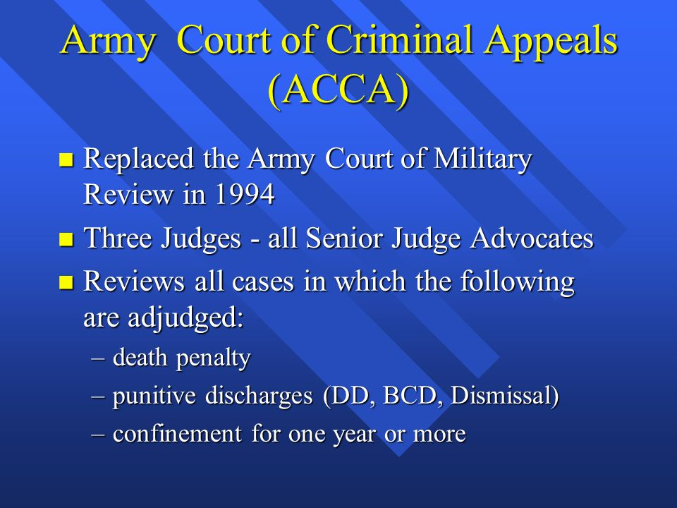Army Court of Criminal Appeals (ACCA) n Replaced the Army Court of Military Review in 1994 n Three Judges - all Senior Judge Advocates n Reviews all c