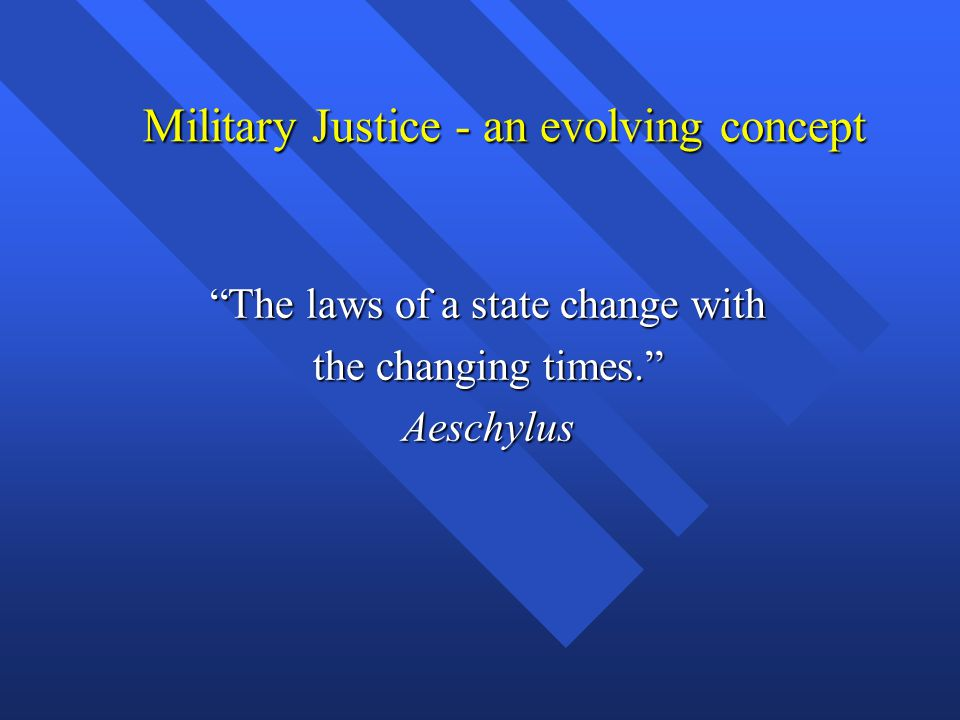 """Military Justice - an evolving concept """"The laws of a state change with the changing times."""" Aeschylus"""