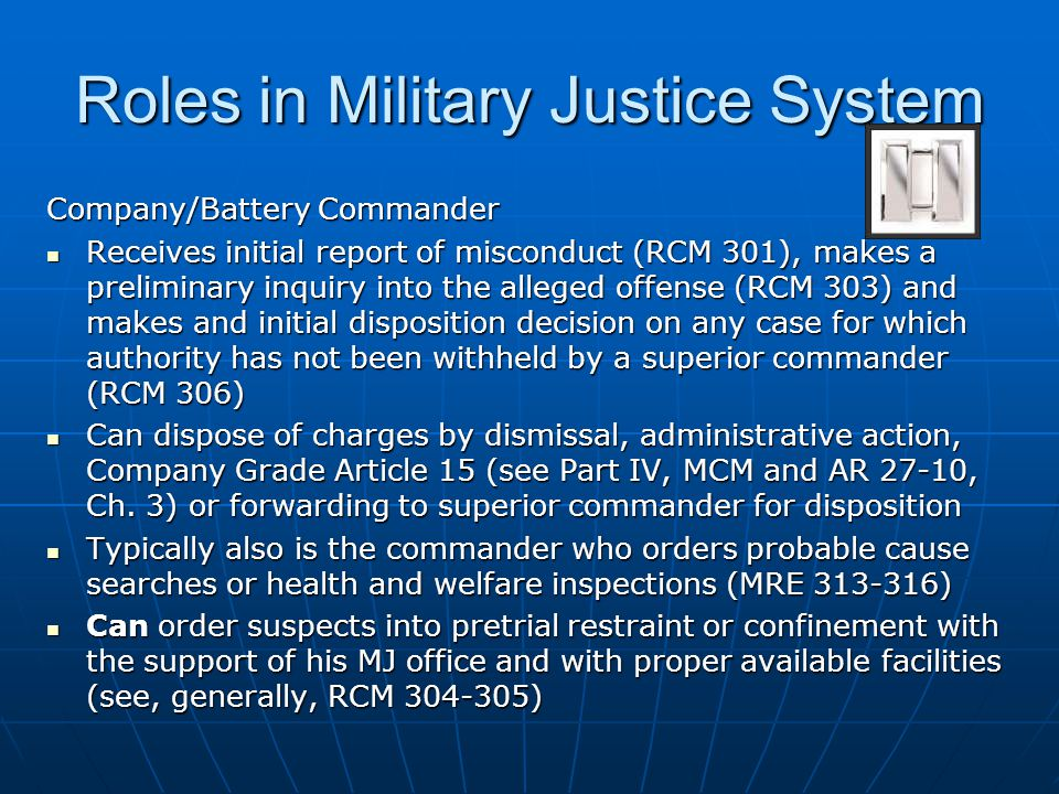 Roles in Military Justice System Company/Battery Commander Receives initial report of misconduct (RCM 301), makes a preliminary inquiry into the alleg