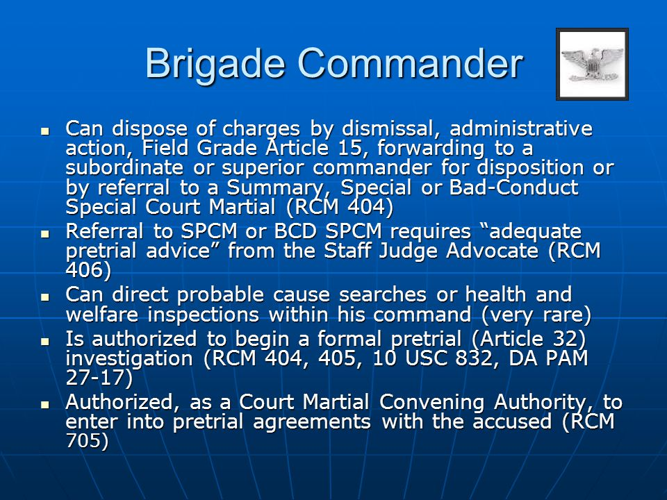 Brigade Commander Can dispose of charges by dismissal, administrative action, Field Grade Article 15, forwarding to a subordinate or superior commande