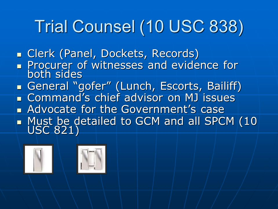 Trial Counsel (10 USC 838) Clerk (Panel, Dockets, Records) Clerk (Panel, Dockets, Records) Procurer of witnesses and evidence for both sides Procurer