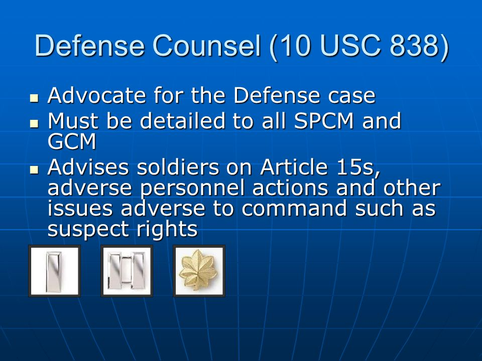 Defense Counsel (10 USC 838) Advocate for the Defense case Advocate for the Defense case Must be detailed to all SPCM and GCM Must be detailed to all