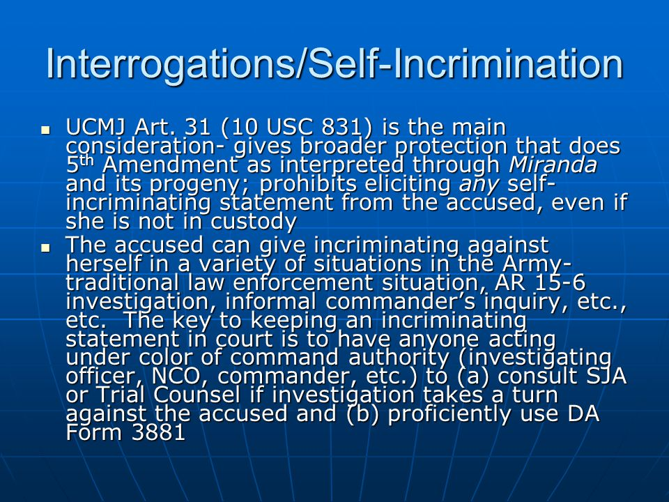 Interrogations/Self-Incrimination UCMJ Art. 31 (10 USC 831) is the main consideration- gives broader protection that does 5 th Amendment as interprete