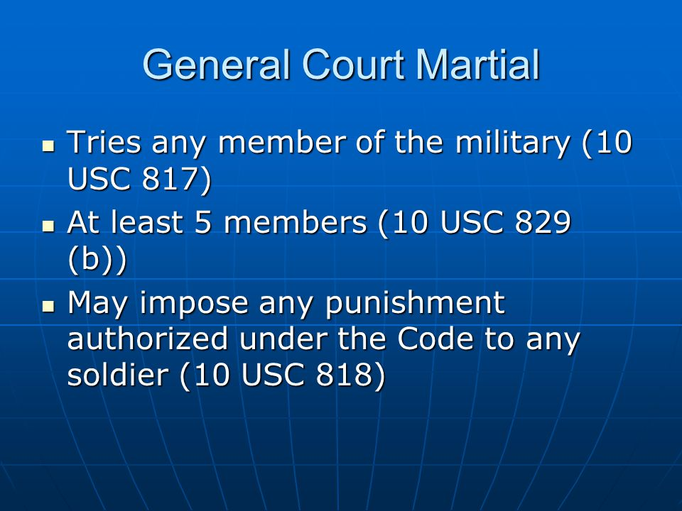 General Court Martial Tries any member of the military (10 USC 817) Tries any member of the military (10 USC 817) At least 5 members (10 USC 829 (b))