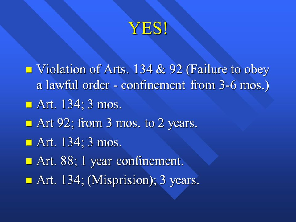 YES! n Violation of Arts. 134 & 92 (Failure to obey a lawful order - confinement from 3-6 mos.) n Art. 134; 3 mos. n Art 92; from 3 mos. to 2 years. n