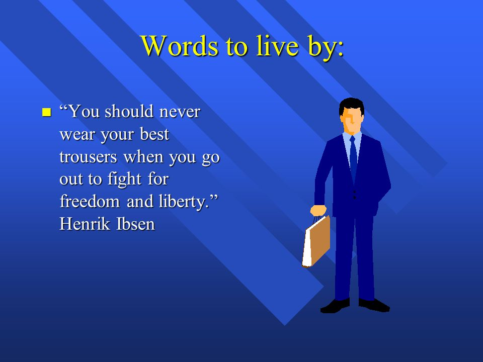 """Words to live by: n """"You should never wear your best trousers when you go out to fight for freedom and liberty."""" Henrik Ibsen"""