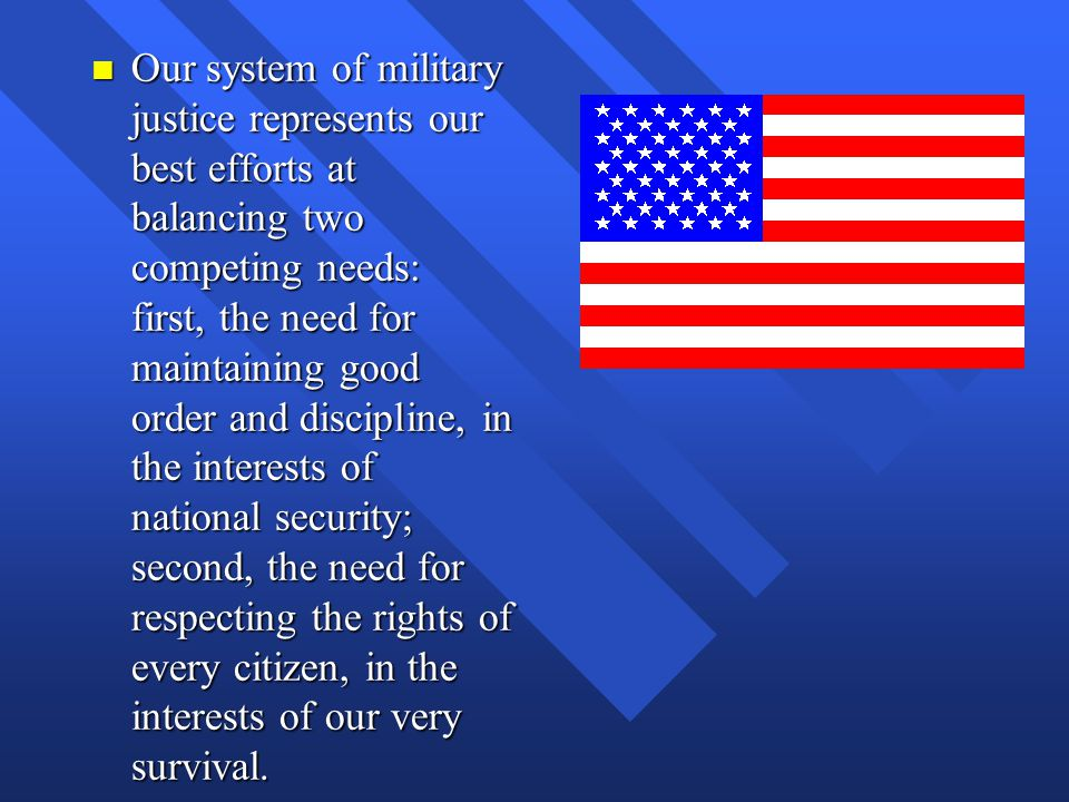 n Our system of military justice represents our best efforts at balancing two competing needs: first, the need for maintaining good order and discipli
