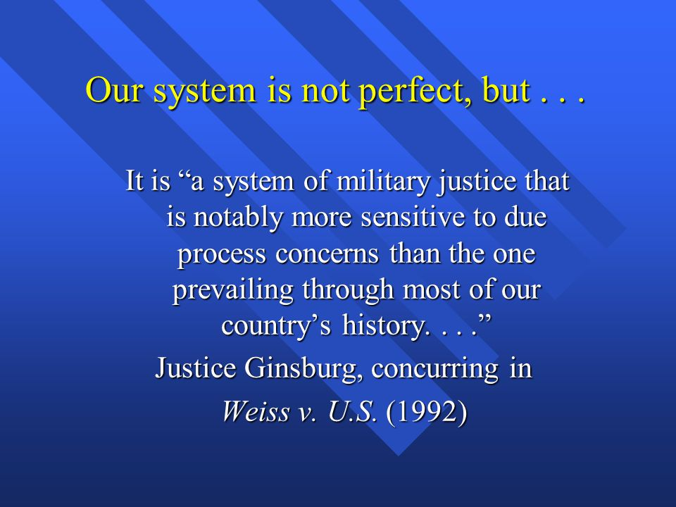 """Our system is not perfect, but... It is """"a system of military justice that is notably more sensitive to due process concerns than the one prevailing t"""