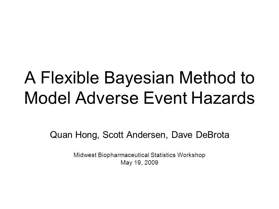 A Flexible Bayesian Method to Model Adverse Event Hazards Quan Hong, Scott Andersen, Dave DeBrota Midwest Biopharmaceutical Statistics Workshop May 19