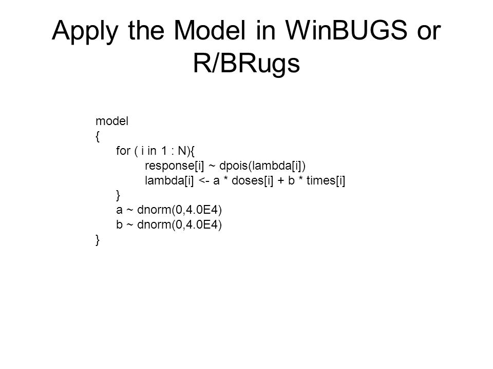 Apply the Model in WinBUGS or R/BRugs model { for ( i in 1 : N){ response[i] ~ dpois(lambda[i]) lambda[i] <- a * doses[i] + b * times[i] } a ~ dnorm(0