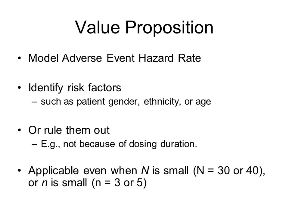 Value Proposition Model Adverse Event Hazard Rate Identify risk factors –such as patient gender, ethnicity, or age Or rule them out –E.g., not because