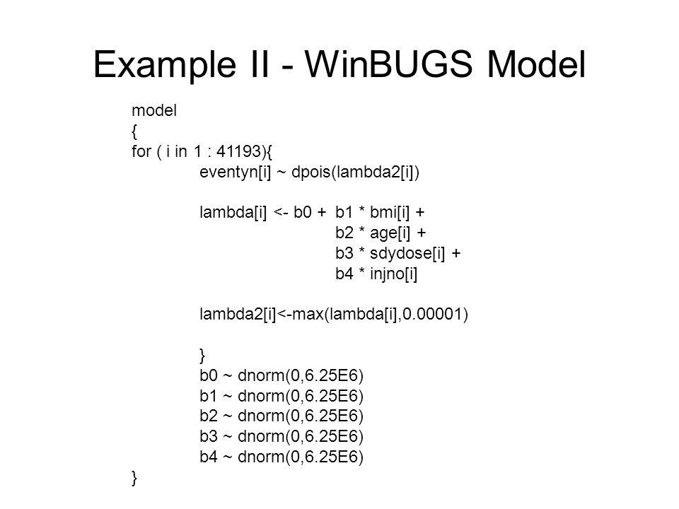 Example II - WinBUGS Model model { for ( i in 1 : 41193){ eventyn[i] ~ dpois(lambda2[i]) lambda[i] <- b0 +b1 * bmi[i] + b2 * age[i] + b3 * sdydose[i] + b4 * injno[i] lambda2[i]<-max(lambda[i],0.00001) } b0 ~ dnorm(0,6.25E6) b1 ~ dnorm(0,6.25E6) b2 ~ dnorm(0,6.25E6) b3 ~ dnorm(0,6.25E6) b4 ~ dnorm(0,6.25E6) }