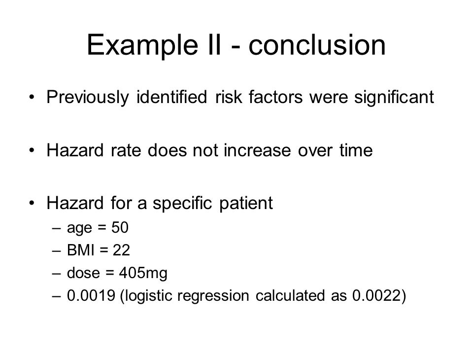 Example II - conclusion Previously identified risk factors were significant Hazard rate does not increase over time Hazard for a specific patient –age = 50 –BMI = 22 –dose = 405mg –0.0019 (logistic regression calculated as 0.0022)
