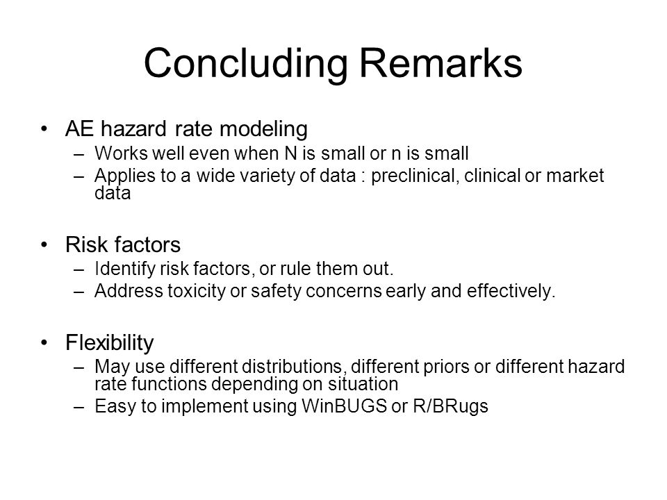 Concluding Remarks AE hazard rate modeling –Works well even when N is small or n is small –Applies to a wide variety of data : preclinical, clinical o