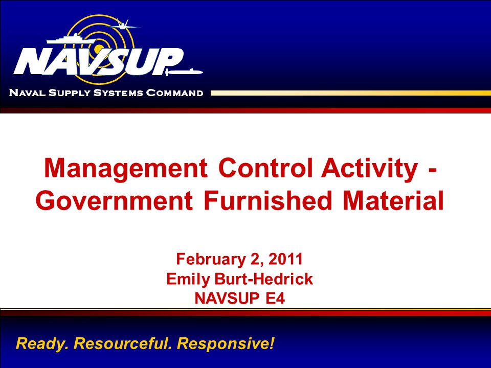TYPE NAVSUP ACTIVITY NAME HERE 1 Management Control Activity - Government Furnished Material February 2, 2011 Emily Burt-Hedrick NAVSUP E4 Ready. Reso