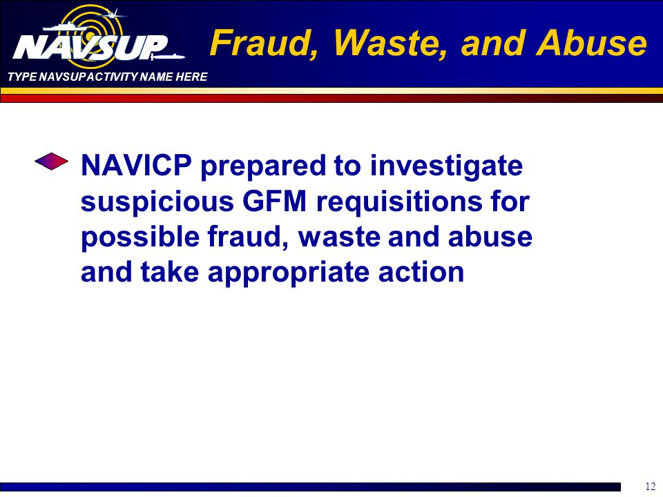 TYPE NAVSUP ACTIVITY NAME HERE 12 Fraud, Waste, and Abuse NAVICP prepared to investigate suspicious GFM requisitions for possible fraud, waste and abu