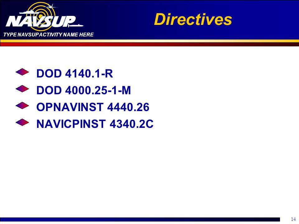 TYPE NAVSUP ACTIVITY NAME HERE 14 Directives DOD 4140.1-R DOD 4000.25-1-M OPNAVINST 4440.26 NAVICPINST 4340.2C