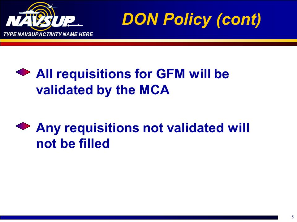 TYPE NAVSUP ACTIVITY NAME HERE 6 DON Policy (cont) Two types of GFM Requisitions GFM Push –Generated by the government –Preferred method of providing GFM GFM Pull –Generated by the contractor –Will not be utilized unless demonstrated to be a clear advantage to the Navy