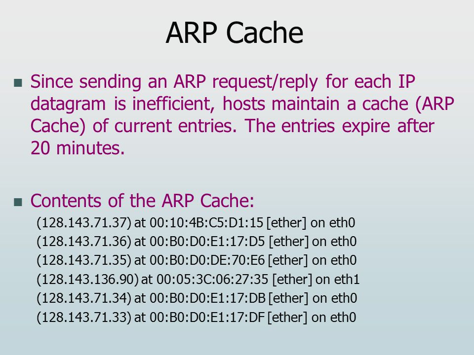 ARP Cache Since sending an ARP request/reply for each IP datagram is inefficient, hosts maintain a cache (ARP Cache) of current entries.