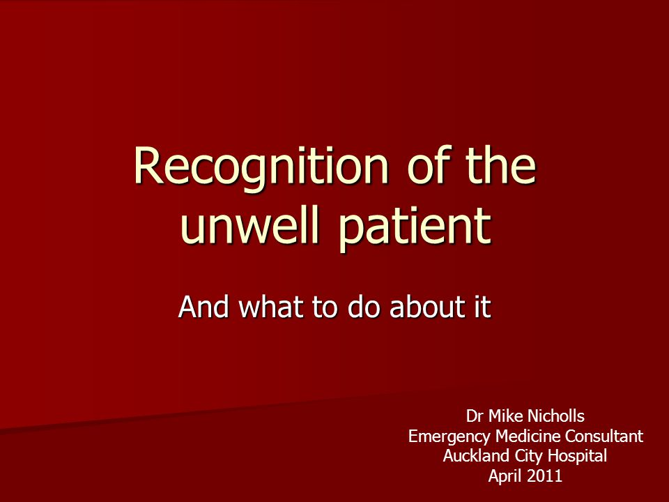 Recognition of the unwell patient And what to do about it Dr Mike Nicholls Emergency Medicine Consultant Auckland City Hospital April 2011