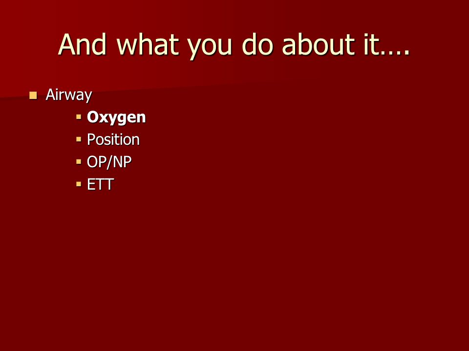 And what you do about it…. Airway Airway  Oxygen  Position  OP/NP  ETT