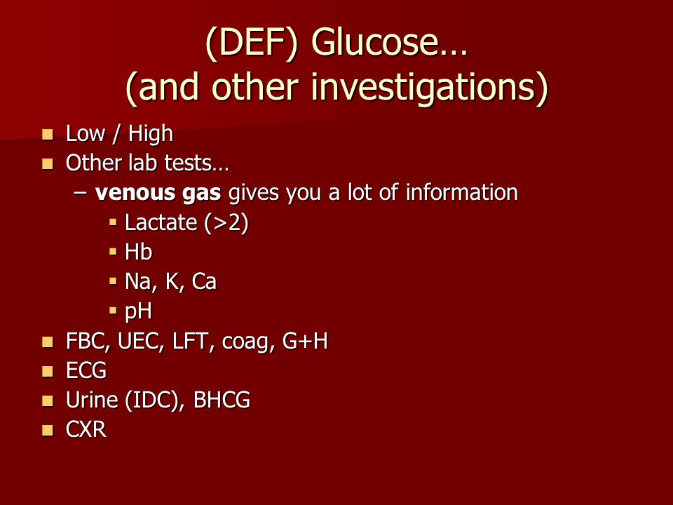 (DEF) Glucose… (and other investigations) Low / High Low / High Other lab tests… Other lab tests… –venous gas gives you a lot of information  Lactate