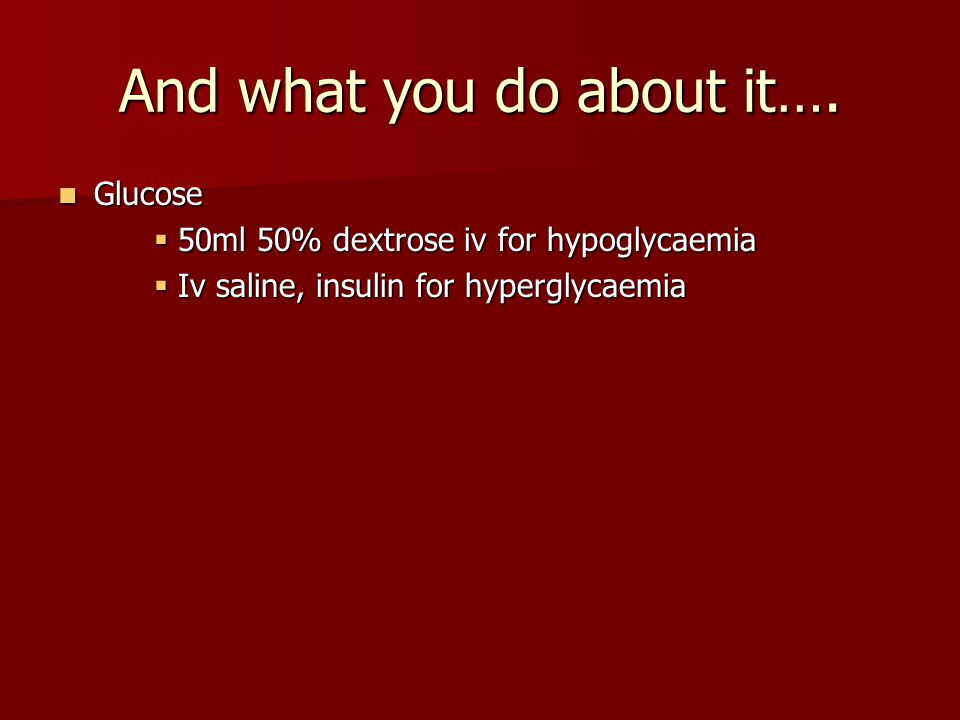 And what you do about it…. Glucose Glucose  50ml 50% dextrose iv for hypoglycaemia  Iv saline, insulin for hyperglycaemia