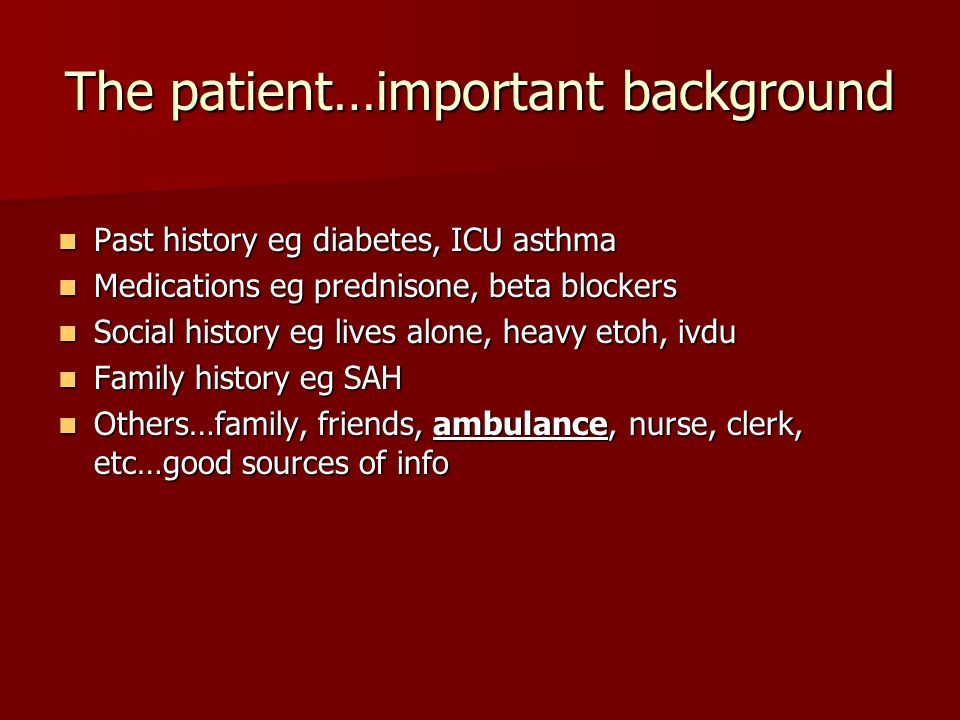 The patient…important background Past history eg diabetes, ICU asthma Past history eg diabetes, ICU asthma Medications eg prednisone, beta blockers Me