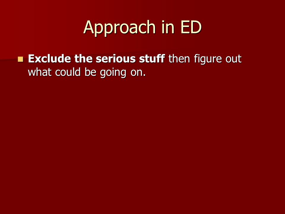 Approach in ED Exclude the serious stuff then figure out what could be going on. Exclude the serious stuff then figure out what could be going on.