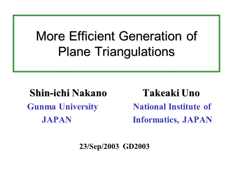 More Efficient Generation of Plane Triangulations Shin-ichi Nakano Takeaki Uno Gunma University National Institute of JAPAN Informatics, JAPAN 23/Sep/2003 GD2003
