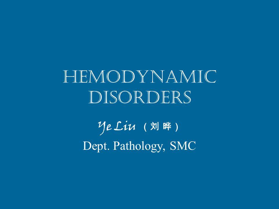 Hemodynamic Disorders Ye Liu (刘 晔) Dept. Pathology, SMC