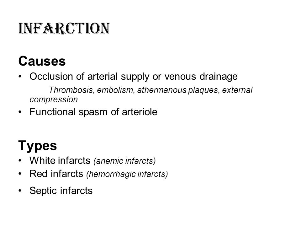 Causes Occlusion of arterial supply or venous drainage Thrombosis, embolism, athermanous plaques, external compression Functional spasm of arteriole Types White infarcts (anemic infarcts) Red infarcts (hemorrhagic infarcts) Septic infarcts INFARCTION