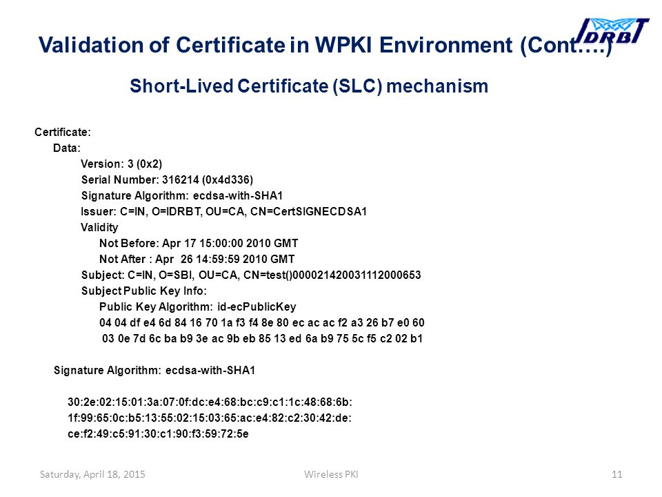 Short-Lived Certificate (SLC) mechanism Certificate: Data: Version: 3 (0x2) Serial Number: 316214 (0x4d336) Signature Algorithm: ecdsa-with-SHA1 Issuer: C=IN, O=IDRBT, OU=CA, CN=CertSIGNECDSA1 Validity Not Before: Apr 17 15:00:00 2010 GMT Not After : Apr 26 14:59:59 2010 GMT Subject: C=IN, O=SBI, OU=CA, CN=test()000021420031112000653 Subject Public Key Info: Public Key Algorithm: id-ecPublicKey 04 04 df e4 6d 84 16 70 1a f3 f4 8e 80 ec ac ac f2 a3 26 b7 e0 60 03 0e 7d 6c ba b9 3e ac 9b eb 85 13 ed 6a b9 75 5c f5 c2 02 b1 Signature Algorithm: ecdsa-with-SHA1 30:2e:02:15:01:3a:07:0f:dc:e4:68:bc:c9:c1:1c:48:68:6b: 1f:99:65:0c:b5:13:55:02:15:03:65:ac:e4:82:c2:30:42:de: ce:f2:49:c5:91:30:c1:90:f3:59:72:5e Saturday, April 18, 2015Wireless PKI11 Validation of Certificate in WPKI Environment (Cont….)