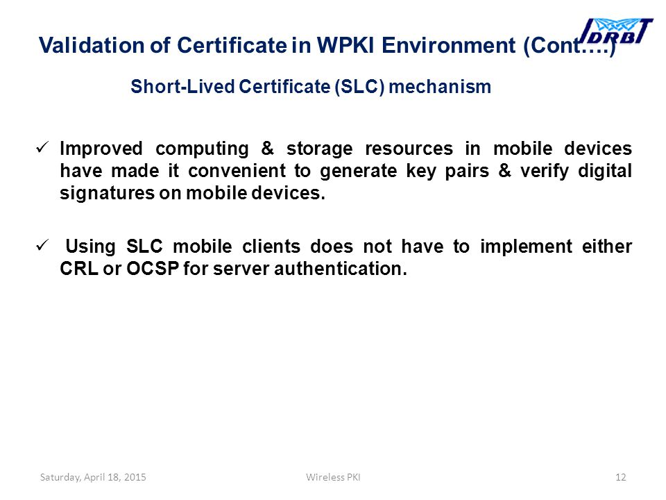 Short-Lived Certificate (SLC) mechanism Improved computing & storage resources in mobile devices have made it convenient to generate key pairs & verify digital signatures on mobile devices.