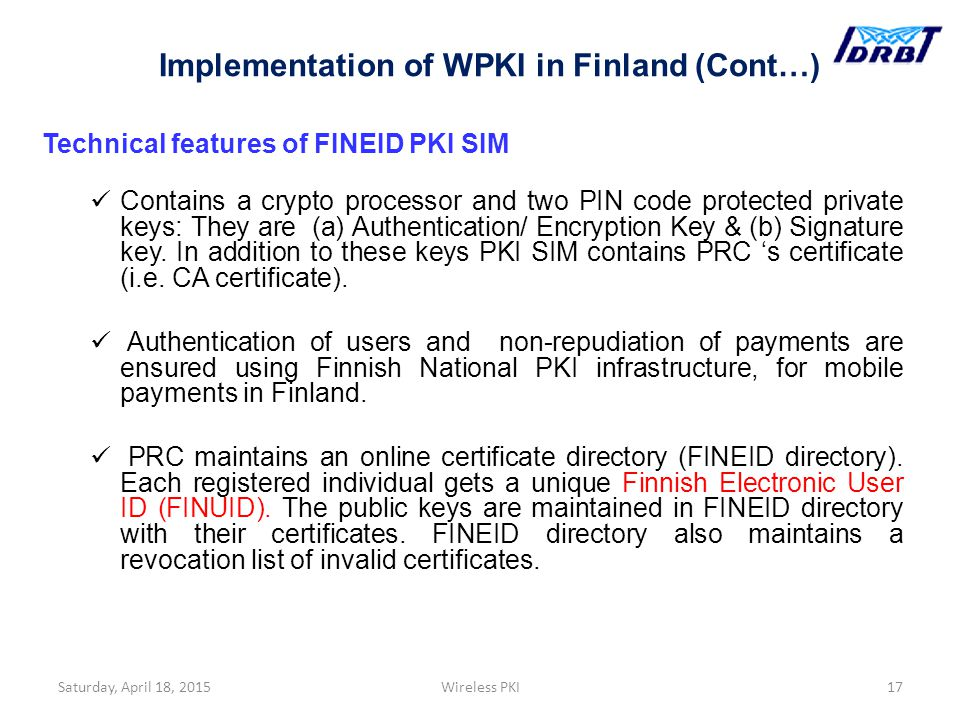 Technical features of FINEID PKI SIM Contains a crypto processor and two PIN code protected private keys: They are (a) Authentication/ Encryption Key & (b) Signature key.