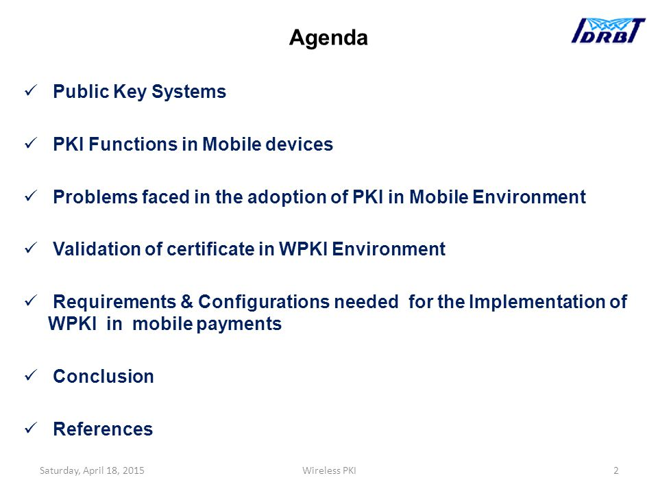 Agenda Public Key Systems PKI Functions in Mobile devices Problems faced in the adoption of PKI in Mobile Environment Validation of certificate in WPKI Environment Requirements & Configurations needed for the Implementation of WPKI in mobile payments Conclusion References Saturday, April 18, 2015Wireless PKI2