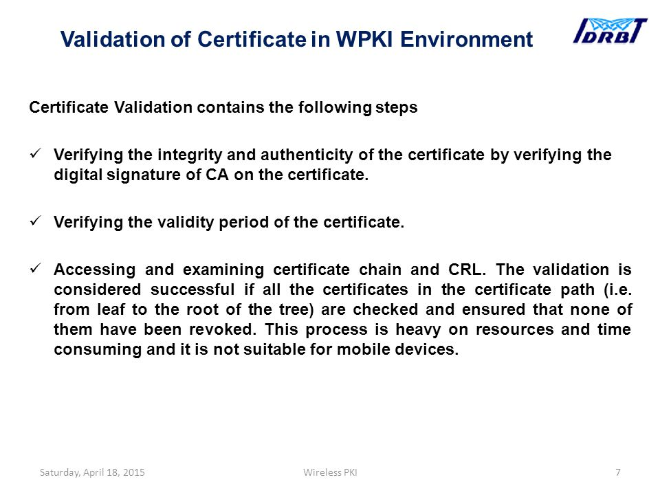 Certificate Validation contains the following steps Verifying the integrity and authenticity of the certificate by verifying the digital signature of CA on the certificate.