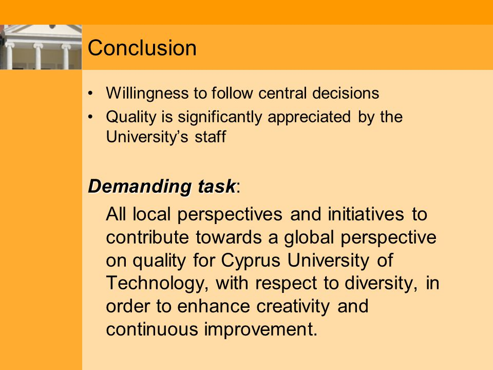Conclusion Willingness to follow central decisions Quality is significantly appreciated by the University's staff Demanding task Demanding task: All local perspectives and initiatives to contribute towards a global perspective on quality for Cyprus University of Technology, with respect to diversity, in order to enhance creativity and continuous improvement.