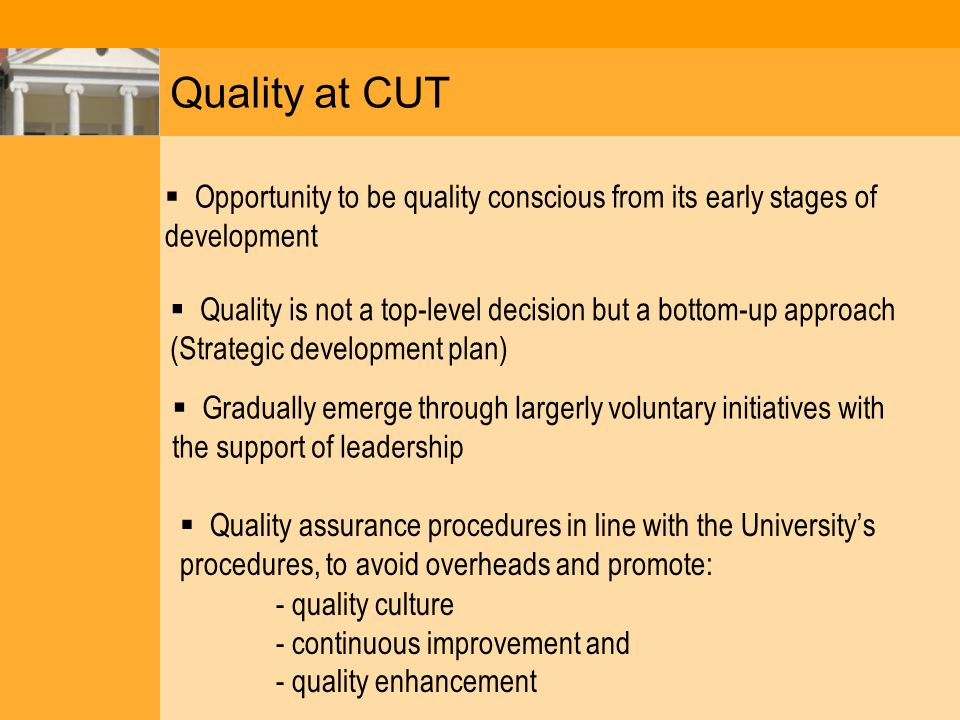 Quality at CUT  Opportunity to be quality conscious from its early stages of development  Quality is not a top-level decision but a bottom-up approach (Strategic development plan)  Gradually emerge through largerly voluntary initiatives with the support of leadership  Quality assurance procedures in line with the University's procedures, to avoid overheads and promote: - quality culture - continuous improvement and - quality enhancement