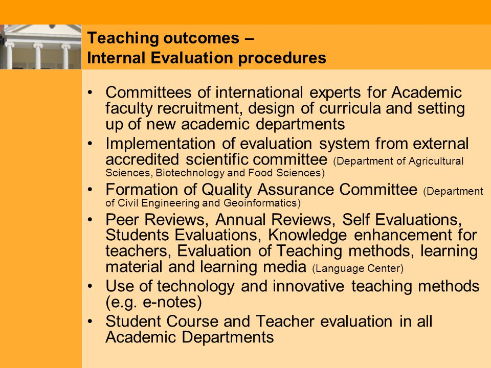 Committees of international experts for Academic faculty recruitment, design of curricula and setting up of new academic departments Implementation of evaluation system from external accredited scientific committee (Department of Agricultural Sciences, Biotechnology and Food Sciences) Formation of Quality Assurance Committee (Department of Civil Engineering and Geoinformatics) Peer Reviews, Annual Reviews, Self Evaluations, Students Evaluations, Knowledge enhancement for teachers, Evaluation of Teaching methods, learning material and learning media (Language Center) Use of technology and innovative teaching methods (e.g.