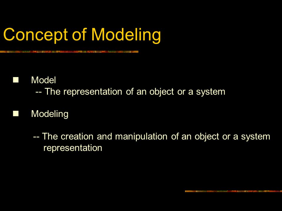 Concept of Modeling Model -- The representation of an object or a system Modeling -- The creation and manipulation of an object or a system representation Model -- The representation of an object or a system Modeling -- The creation and manipulation of an object or a system representation