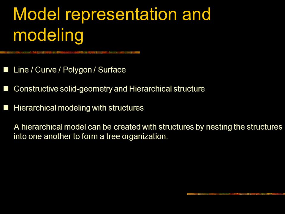 Model representation and modeling Line / Curve / Polygon / Surface Constructive solid-geometry and Hierarchical structure Hierarchical modeling with structures A hierarchical model can be created with structures by nesting the structures into one another to form a tree organization.