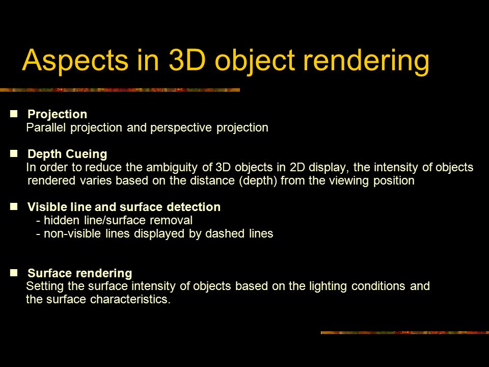 Aspects in 3D object rendering Projection Parallel projection and perspective projection Depth Cueing In order to reduce the ambiguity of 3D objects in 2D display, the intensity of objects rendered varies based on the distance (depth) from the viewing position Visible line and surface detection - hidden line/surface removal - non-visible lines displayed by dashed lines Surface rendering Setting the surface intensity of objects based on the lighting conditions and the surface characteristics.